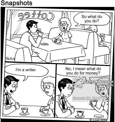 """""""So what do you do?"""" """"I'm a writer."""" """"No I mean what do you do for money?"""""""